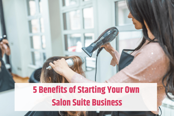 Benefits of Starting Your Own Salon Suite Business